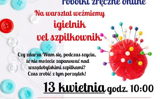 Igielnik vel szpilkownik, czyli kwietniowe robótki zręczne online.